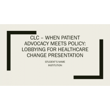 NUR 514 Week 5 CLC Assignment, When Patient Advocacy Meets Policy - Lobbying for Healthcare Change Presentation