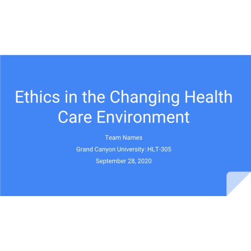 HLT 305 Topic 8 CLC Assignment, Ethics in the Changing Health Care Environment Presentation: Spring 2020