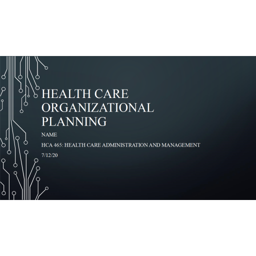 HCA 465 Topic 3 Assignment, Health Care Organizational Planning Presentation: Summer 2020